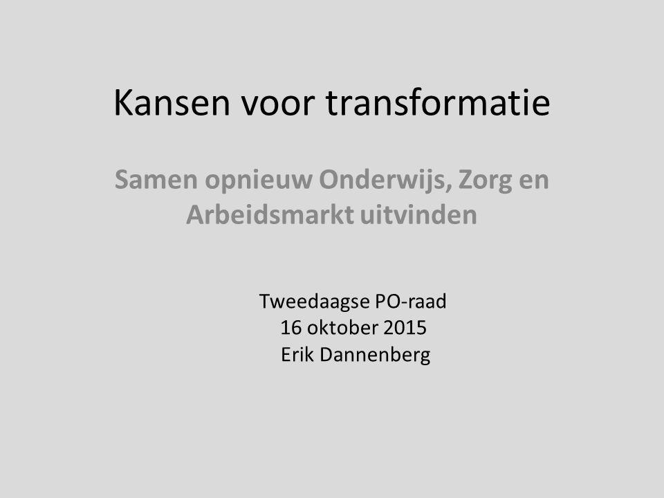 Kansen voor transformatie Samen opnieuw Onderwijs, Zorg en Arbeidsmarkt uitvinden Tweedaagse PO-raad 16 oktober 2015 Erik Dannenberg