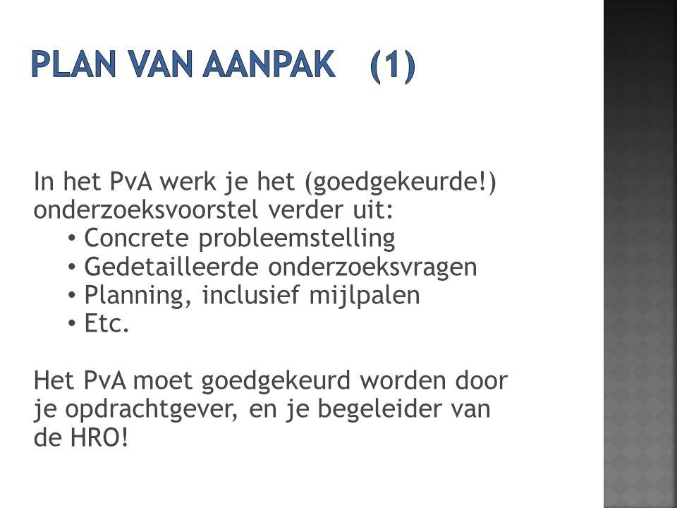 In het PvA werk je het (goedgekeurde!) onderzoeksvoorstel verder uit: Concrete probleemstelling Gedetailleerde onderzoeksvragen Planning, inclusief mi