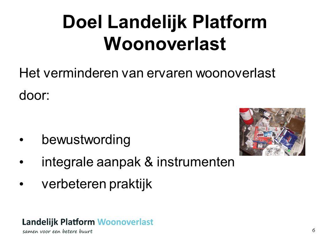 6 Doel Landelijk Platform Woonoverlast Het verminderen van ervaren woonoverlast door: bewustwording integrale aanpak & instrumenten verbeteren praktij