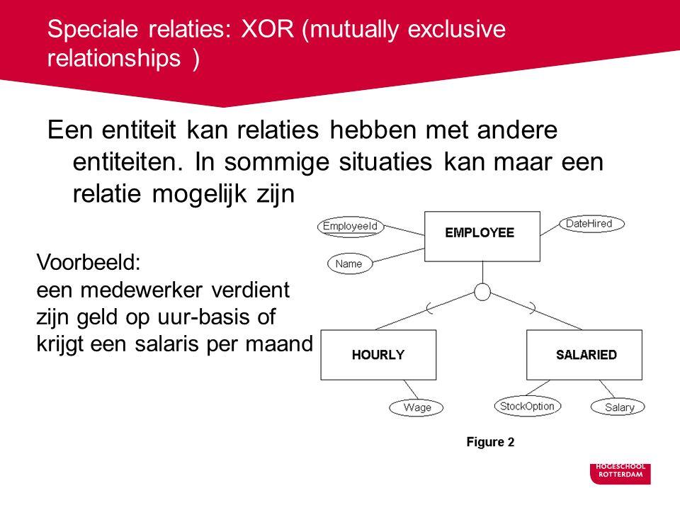 Speciale relaties: XOR (mutually exclusive relationships ) Een entiteit kan relaties hebben met andere entiteiten. In sommige situaties kan maar een r