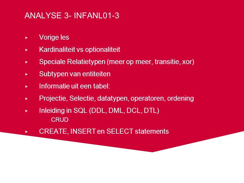 ANALYSE 3- INFANL01-3 ▸ Vorige les ▸ Kardinaliteit vs optionaliteit ▸ Speciale Relatietypen (meer op meer, transitie, xor) ▸ Subtypen van entiteiten ▸ Informatie uit een tabel: ▸ Projectie, Selectie, datatypen, operatoren, ordening ▸ Inleiding in SQL (DDL, DML, DCL, DTL) CRUD ▸ CREATE, INSERT en SELECT statements