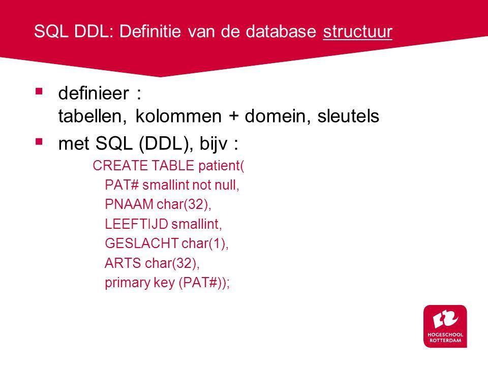 SQL DDL: Definitie van de database structuur  definieer : tabellen, kolommen + domein, sleutels  met SQL (DDL), bijv : CREATE TABLE patient( PAT# smallint not null, PNAAM char(32), LEEFTIJD smallint, GESLACHT char(1), ARTS char(32), primary key (PAT#));