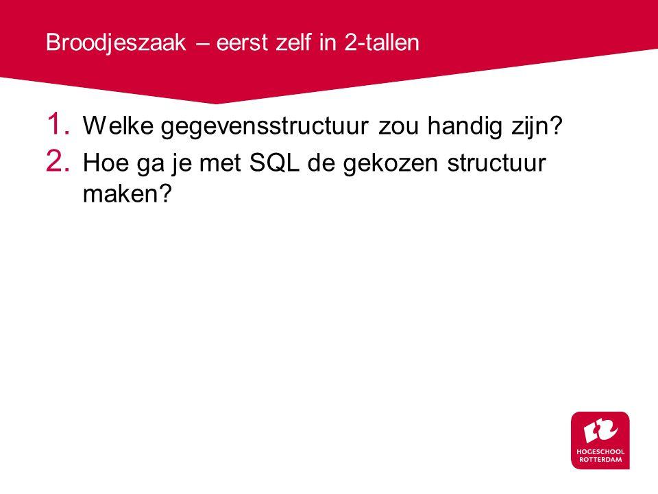 Broodjeszaak – eerst zelf in 2-tallen 1. Welke gegevensstructuur zou handig zijn? 2. Hoe ga je met SQL de gekozen structuur maken?