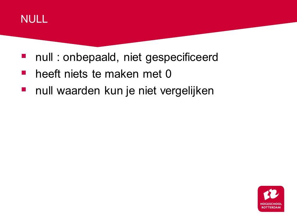 NULL  null : onbepaald, niet gespecificeerd  heeft niets te maken met 0  null waarden kun je niet vergelijken