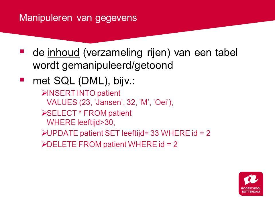 Manipuleren van gegevens  de inhoud (verzameling rijen) van een tabel wordt gemanipuleerd/getoond  met SQL (DML), bijv.:  INSERT INTO patient VALUES (23, 'Jansen', 32, 'M', 'Oei');  SELECT * FROM patient WHERE leeftijd>30;  UPDATE patient SET leeftijd= 33 WHERE id = 2  DELETE FROM patient WHERE id = 2