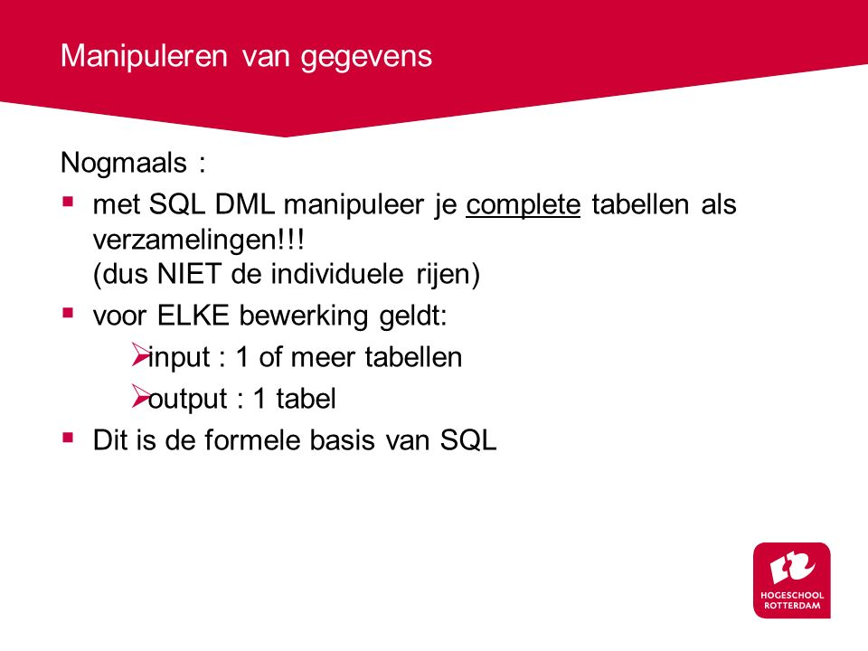 Manipuleren van gegevens Nogmaals :  met SQL DML manipuleer je complete tabellen als verzamelingen!!! (dus NIET de individuele rijen)  voor ELKE bew