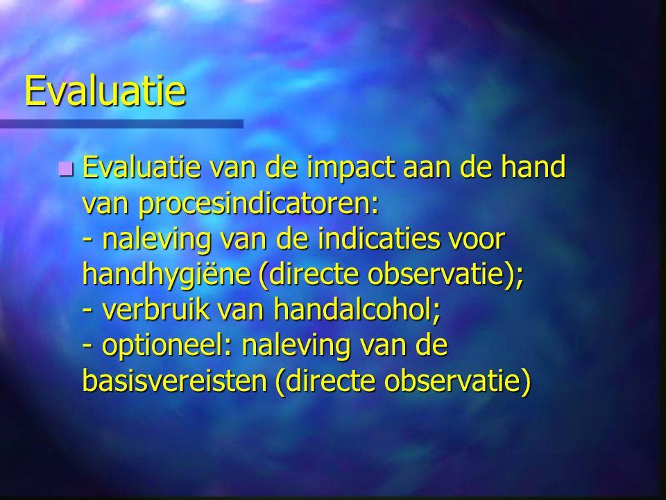 Evaluatie Evaluatie van de impact aan de hand van procesindicatoren: - naleving van de indicaties voor handhygiëne (directe observatie); - verbruik van handalcohol; - optioneel: naleving van de basisvereisten (directe observatie) Evaluatie van de impact aan de hand van procesindicatoren: - naleving van de indicaties voor handhygiëne (directe observatie); - verbruik van handalcohol; - optioneel: naleving van de basisvereisten (directe observatie)