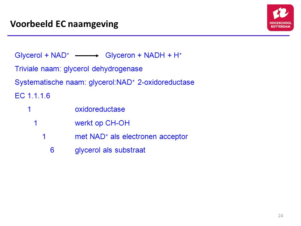24 Glycerol + NAD + Glyceron + NADH + H + Triviale naam: glycerol dehydrogenase Systematische naam: glycerol:NAD + 2-oxidoreductase EC 1.1.1.6 1oxidor