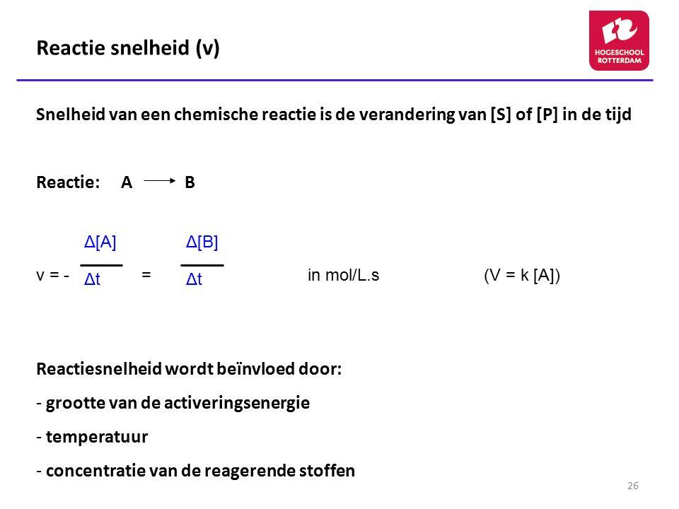 26 Reactie snelheid (v) Snelheid van een chemische reactie is de verandering van [S] of [P] in de tijd Reactie: A B v = - = in mol/L.s (V = k [A]) Rea
