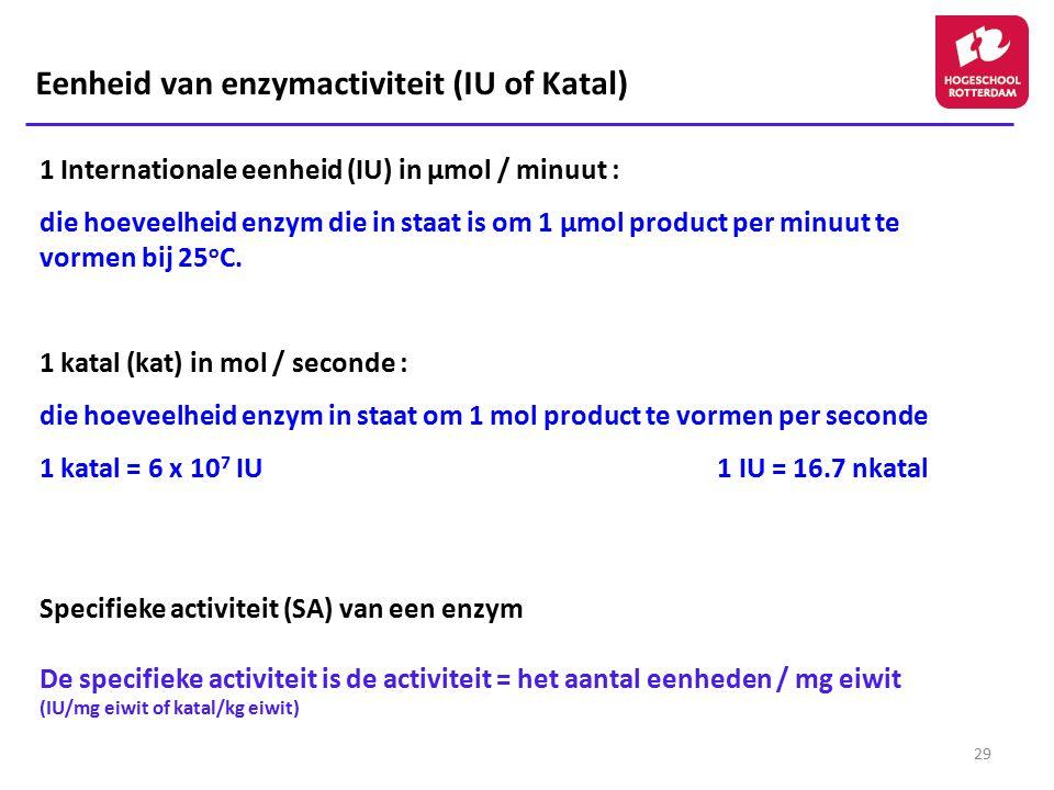 29 1 Internationale eenheid (IU) in μmol / minuut : die hoeveelheid enzym die in staat is om 1 μmol product per minuut te vormen bij 25 o C. 1 katal (