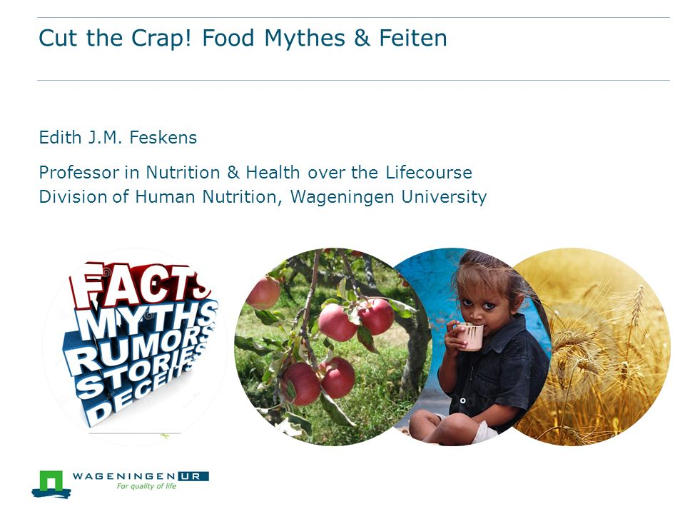 Cut the Crap! Food Mythes & Feiten Edith J.M. Feskens Professor in Nutrition & Health over the Lifecourse Division of Human Nutrition, Wageningen Univ