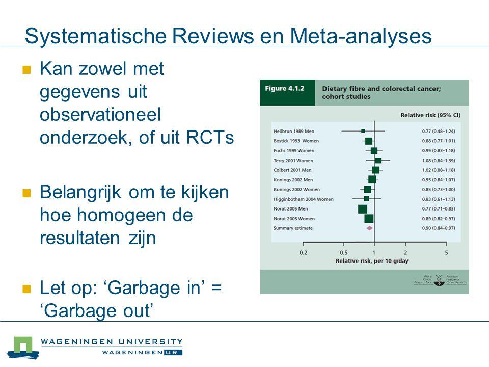 Systematische Reviews en Meta-analyses Kan zowel met gegevens uit observationeel onderzoek, of uit RCTs Belangrijk om te kijken hoe homogeen de resultaten zijn Let op: 'Garbage in' = 'Garbage out'