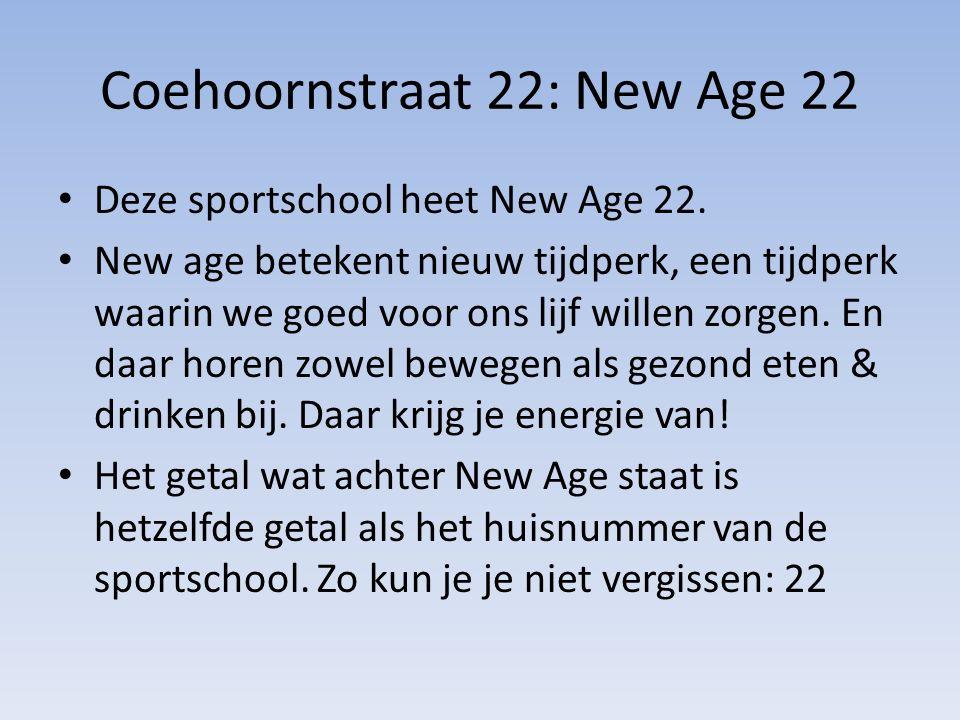 Coehoornstraat 22: New Age 22 Deze sportschool heet New Age 22. New age betekent nieuw tijdperk, een tijdperk waarin we goed voor ons lijf willen zorg