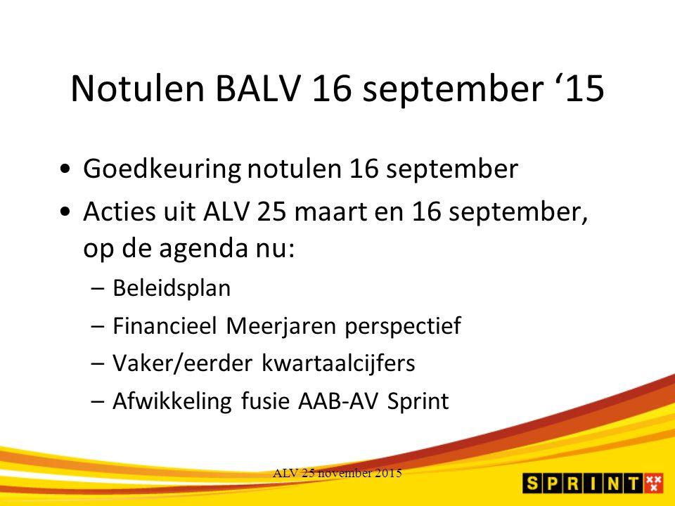 Notulen BALV 16 september '15 Goedkeuring notulen 16 september Acties uit ALV 25 maart en 16 september, op de agenda nu: –Beleidsplan –Financieel Meerjaren perspectief –Vaker/eerder kwartaalcijfers –Afwikkeling fusie AAB-AV Sprint ALV 25 november 2015