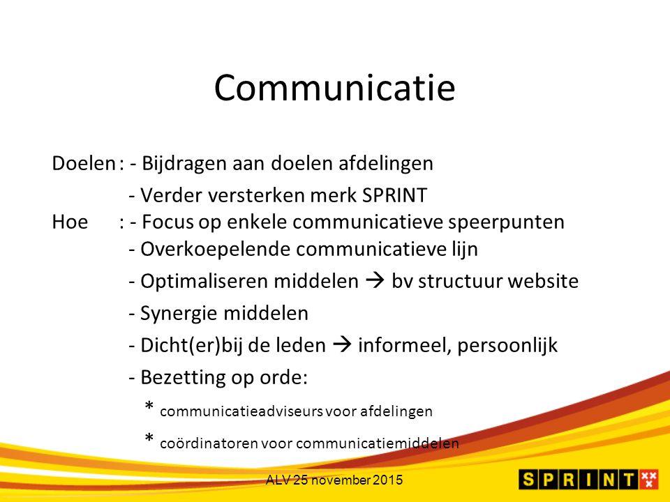 Communicatie Doelen: - Bijdragen aan doelen afdelingen - Verder versterken merk SPRINT Hoe: - Focus op enkele communicatieve speerpunten - Overkoepelende communicatieve lijn - Optimaliseren middelen  bv structuur website - Synergie middelen - Dicht(er)bij de leden  informeel, persoonlijk - Bezetting op orde: * communicatieadviseurs voor afdelingen * coördinatoren voor communicatiemiddelen ALV 25 november 2015