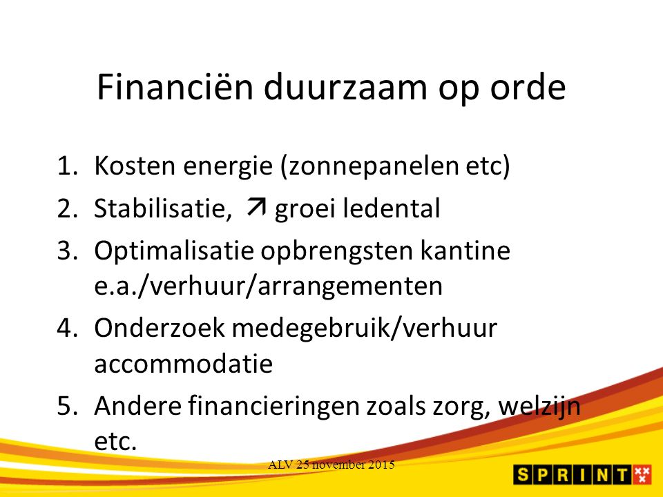 Financiën duurzaam op orde 1.Kosten energie (zonnepanelen etc) 2.Stabilisatie,  groei ledental 3.Optimalisatie opbrengsten kantine e.a./verhuur/arrangementen 4.Onderzoek medegebruik/verhuur accommodatie 5.Andere financieringen zoals zorg, welzijn etc.