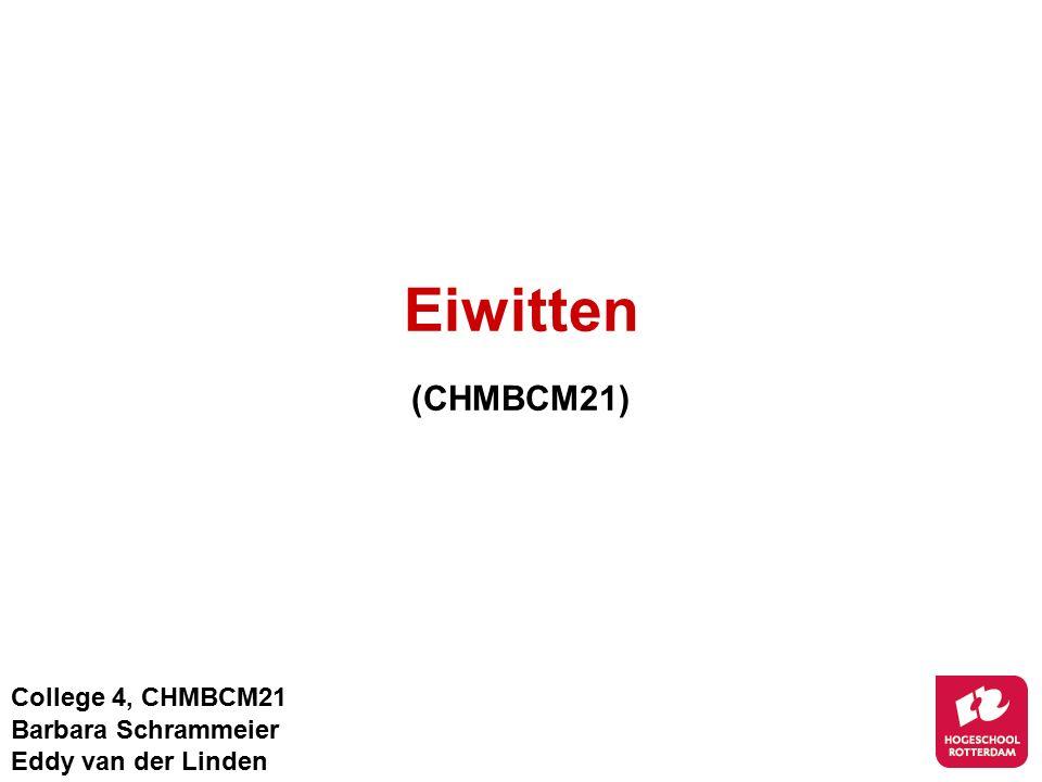 Eiwitten (CHMBCM21) College 4, CHMBCM21 Barbara Schrammeier Eddy van der Linden