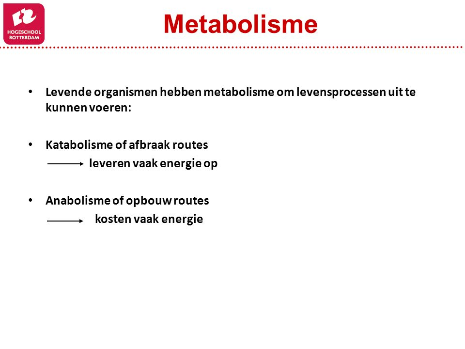 Levende organismen hebben metabolisme om levensprocessen uit te kunnen voeren: Katabolisme of afbraak routes leveren vaak energie op Anabolisme of opbouw routes kosten vaak energie Metabolisme