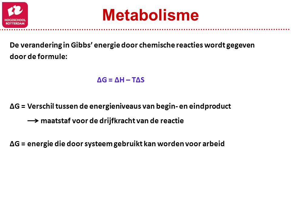 De verandering in Gibbs' energie door chemische reacties wordt gegeven door de formule: ΔG = ΔH – TΔS ΔG = Verschil tussen de energieniveaus van begin- en eindproduct maatstaf voor de drijfkracht van de reactie ΔG = energie die door systeem gebruikt kan worden voor arbeid Metabolisme