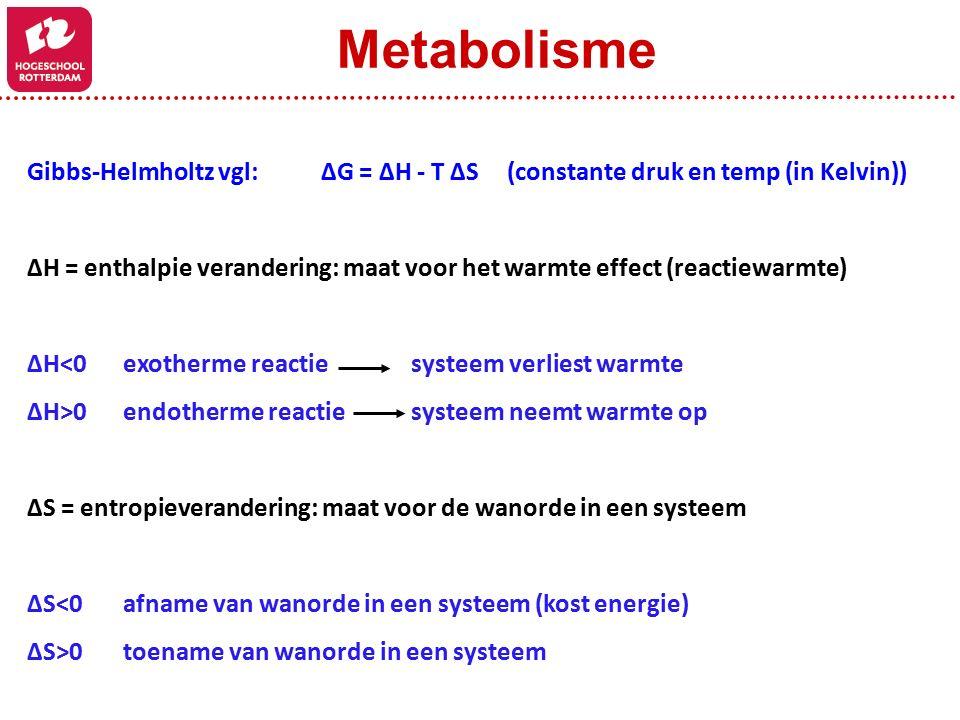 Gibbs-Helmholtz vgl: ΔG = ΔH - T ΔS(constante druk en temp (in Kelvin)) ΔH = enthalpie verandering: maat voor het warmte effect (reactiewarmte) ΔH<0exotherme reactiesysteem verliest warmte ΔH>0endotherme reactiesysteem neemt warmte op ΔS = entropieverandering: maat voor de wanorde in een systeem ΔS<0afname van wanorde in een systeem (kost energie) ΔS>0toename van wanorde in een systeem Metabolisme