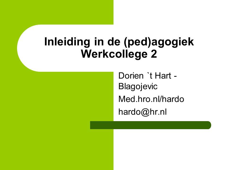 Dorien `t Hart - Blagojevic Med.hro.nl/hardo hardo@hr.nl Inleiding in de (ped)agogiek Werkcollege 2