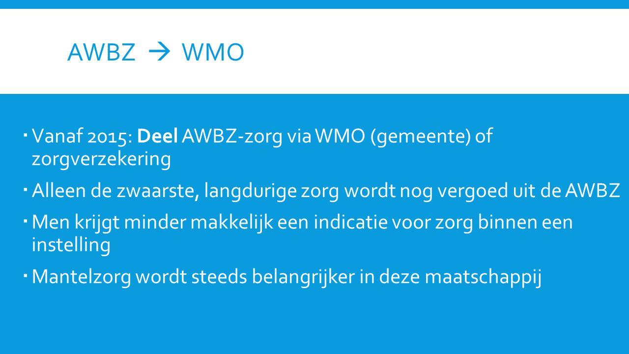 AWBZ  WMO  Vanaf 2015: Deel AWBZ-zorg via WMO (gemeente) of zorgverzekering  Alleen de zwaarste, langdurige zorg wordt nog vergoed uit de AWBZ  Me