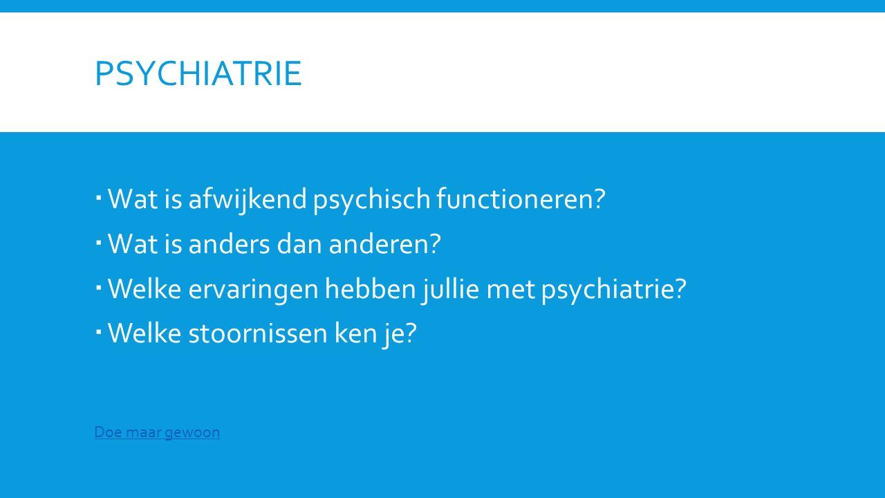 PSYCHIATRIE  Wat is afwijkend psychisch functioneren?  Wat is anders dan anderen?  Welke ervaringen hebben jullie met psychiatrie?  Welke stoornis