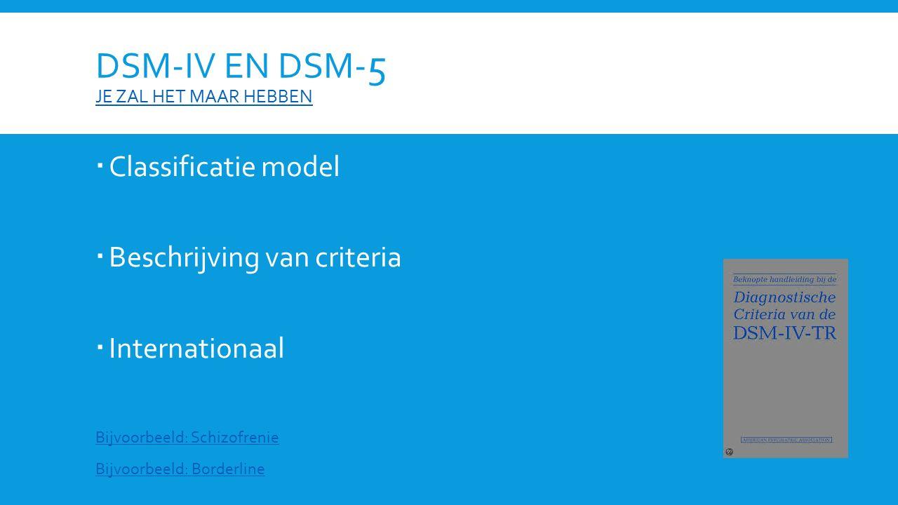 DSM-IV EN DSM- 5 JE ZAL HET MAAR HEBBEN JE ZAL HET MAAR HEBBEN  Classificatie model  Beschrijving van criteria  Internationaal Bijvoorbeeld: Schizo