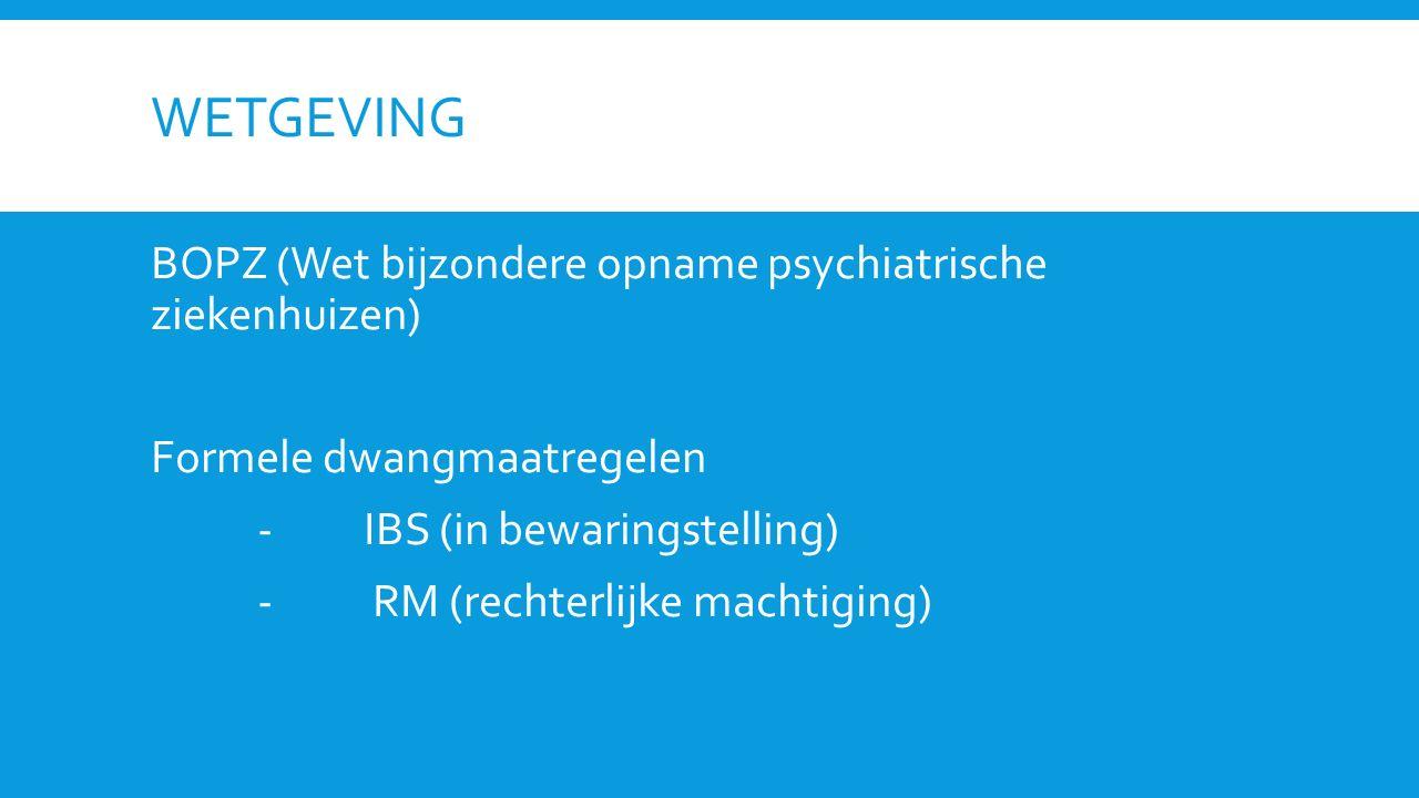 WETGEVING BOPZ (Wet bijzondere opname psychiatrische ziekenhuizen) Formele dwangmaatregelen - IBS (in bewaringstelling) - RM (rechterlijke machtiging)