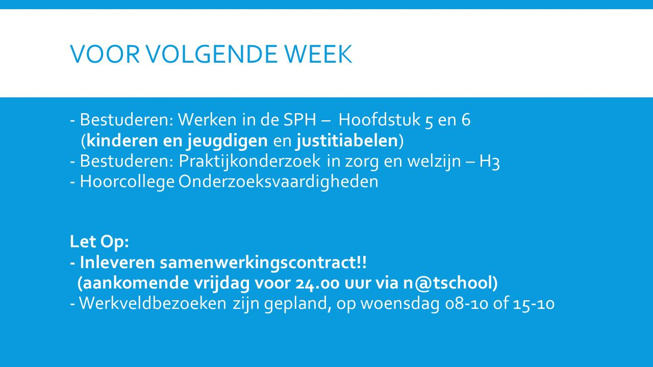 VOOR VOLGENDE WEEK - Bestuderen: Werken in de SPH – Hoofdstuk 5 en 6 (kinderen en jeugdigen en justitiabelen) - Bestuderen: Praktijkonderzoek in zorg