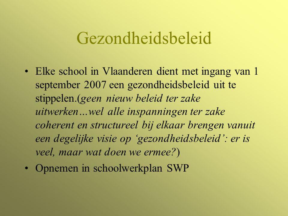 Gezondheidsbeleid Elke school in Vlaanderen dient met ingang van 1 september 2007 een gezondheidsbeleid uit te stippelen.(geen nieuw beleid ter zake uitwerken…wel alle inspanningen ter zake coherent en structureel bij elkaar brengen vanuit een degelijke visie op 'gezondheidsbeleid': er is veel, maar wat doen we ermee ) Opnemen in schoolwerkplan SWP