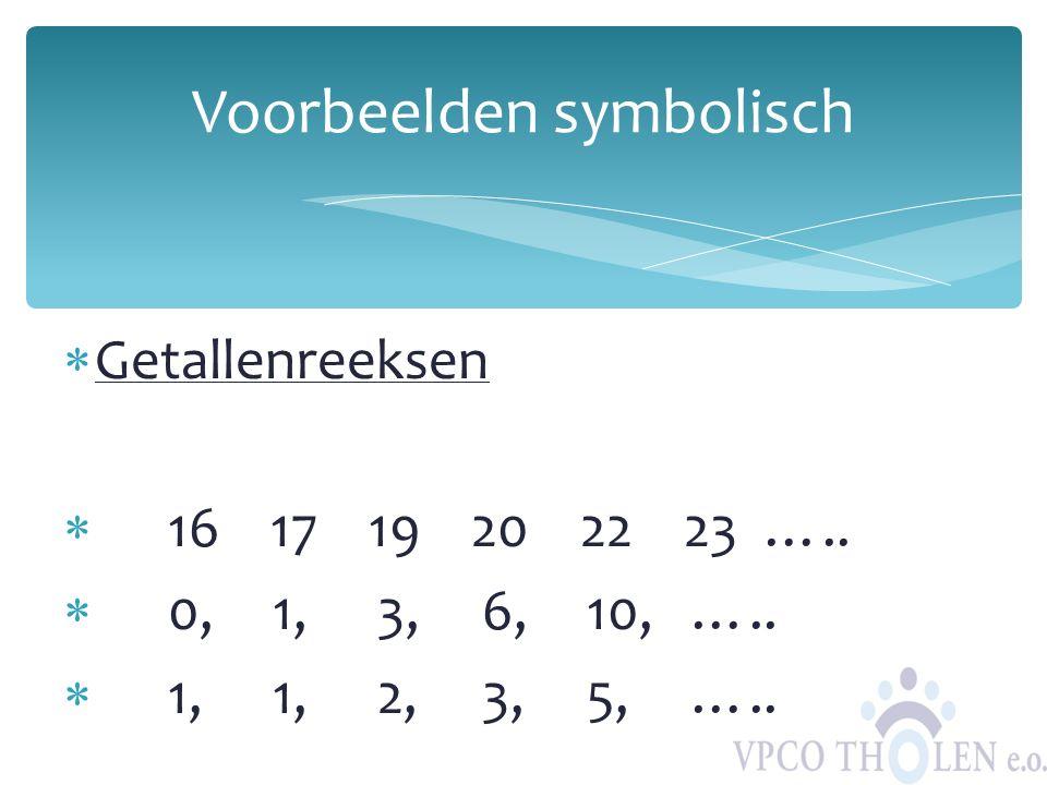  Getallenreeksen  16 17 19 20 22 23 …..  0, 1,3, 6, 10, …..  1, 1, 2, 3, 5, ….. Voorbeelden symbolisch