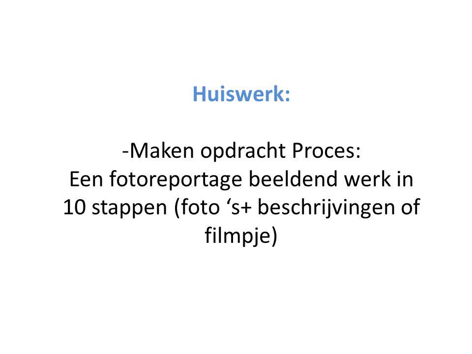 Huiswerk: -Maken opdracht Proces: Een fotoreportage beeldend werk in 10 stappen (foto 's+ beschrijvingen of filmpje)