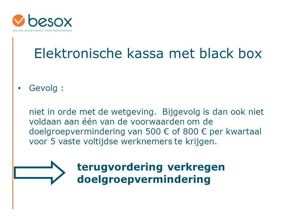 Elektronische kassa met black box Gevolg : niet in orde met de wetgeving. Bijgevolg is dan ook niet voldaan aan één van de voorwaarden om de doelgroep