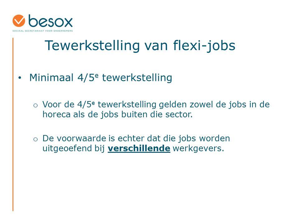 Tewerkstelling van flexi-jobs Minimaal 4/5 e tewerkstelling o Voor de 4/5 e tewerkstelling gelden zowel de jobs in de horeca als de jobs buiten die se