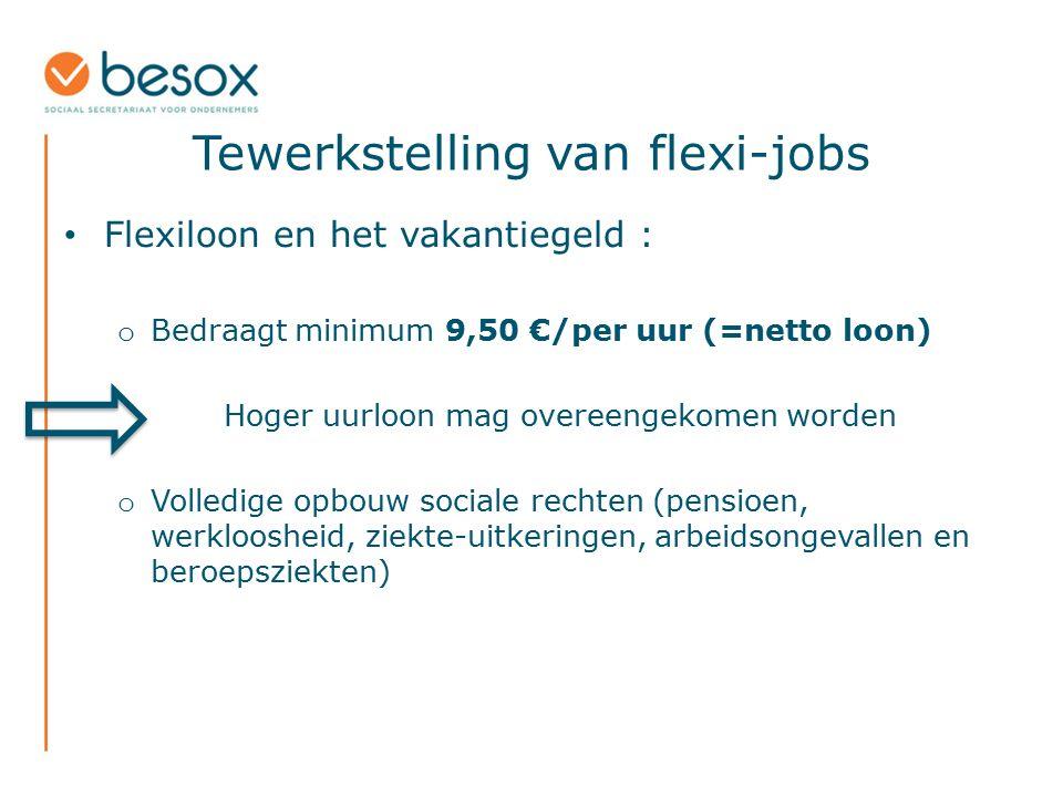 Tewerkstelling van flexi-jobs Flexiloon en het vakantiegeld : o Bedraagt minimum 9,50 €/per uur (=netto loon) Hoger uurloon mag overeengekomen worden