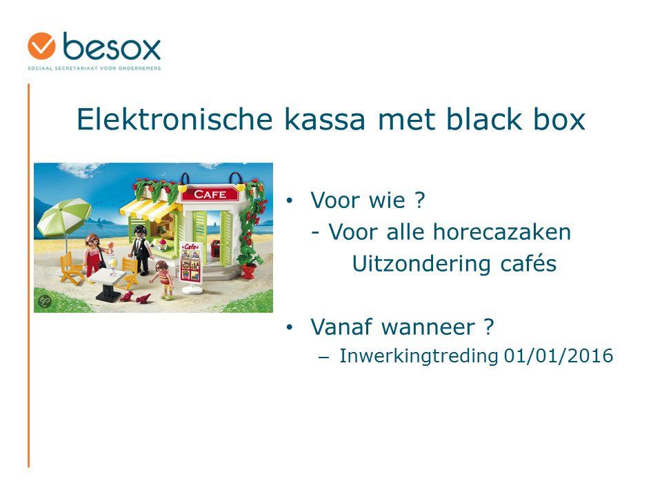 Elektronische kassa met black box Voor wie ? - Voor alle horecazaken Uitzondering cafés Vanaf wanneer ? – Inwerkingtreding 01/01/2016