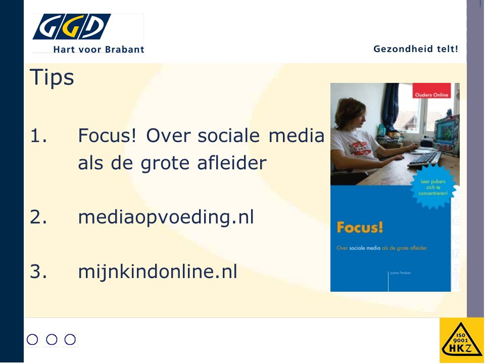 Tips 1. Focus! Over sociale media als de grote afleider 2. mediaopvoeding.nl 3. mijnkindonline.nl
