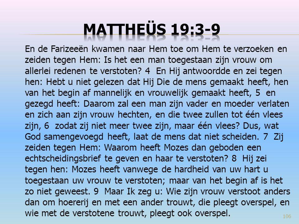 En de Farizeeën kwamen naar Hem toe om Hem te verzoeken en zeiden tegen Hem: Is het een man toegestaan zijn vrouw om allerlei redenen te verstoten.