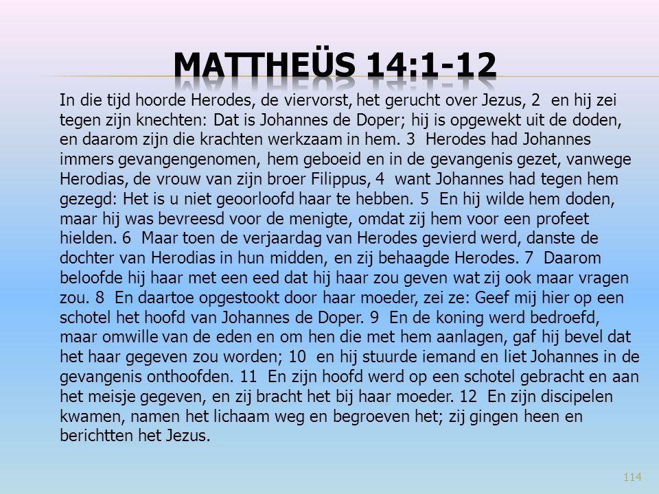 In die tijd hoorde Herodes, de viervorst, het gerucht over Jezus, 2 en hij zei tegen zijn knechten: Dat is Johannes de Doper; hij is opgewekt uit de doden, en daarom zijn die krachten werkzaam in hem.