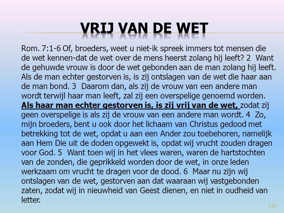Rom. 7:1-6 Of, broeders, weet u niet-ik spreek immers tot mensen die de wet kennen-dat de wet over de mens heerst zolang hij leeft? 2 Want de gehuwde