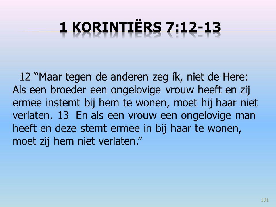 131 12 Maar tegen de anderen zeg ík, niet de Here: Als een broeder een ongelovige vrouw heeft en zij ermee instemt bij hem te wonen, moet hij haar niet verlaten.