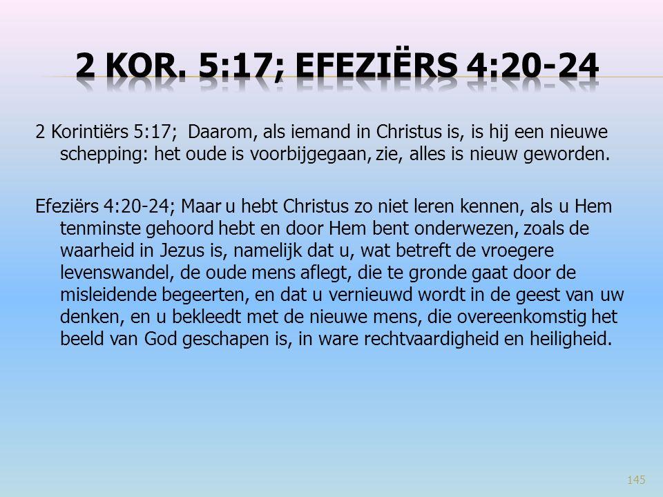 2 Korintiërs 5:17; Daarom, als iemand in Christus is, is hij een nieuwe schepping: het oude is voorbijgegaan, zie, alles is nieuw geworden.