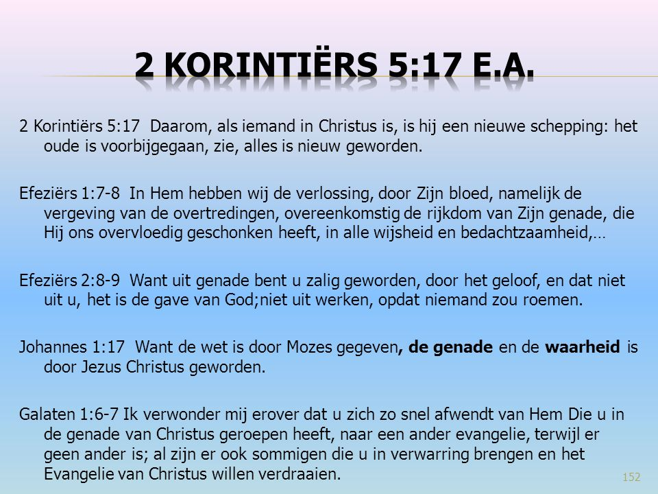 2 Korintiërs 5:17 Daarom, als iemand in Christus is, is hij een nieuwe schepping: het oude is voorbijgegaan, zie, alles is nieuw geworden.
