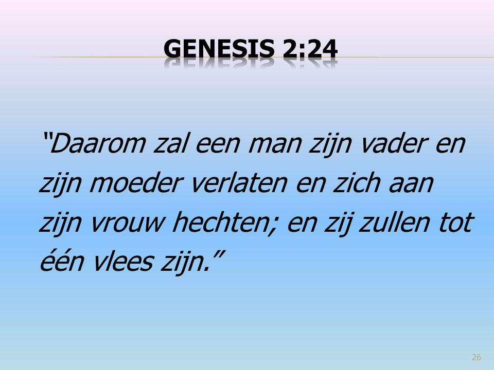 Daarom zal een man zijn vader en zijn moeder verlaten en zich aan zijn vrouw hechten; en zij zullen tot één vlees zijn. 26