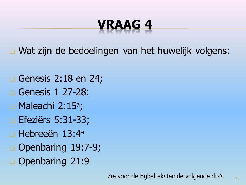  Wat zijn de bedoelingen van het huwelijk volgens:  Genesis 2:18 en 24;  Genesis 1 27-28:  Maleachi 2:15 a ;  Efeziërs 5:31-33;  Hebreeën 13:4 a  Openbaring 19:7-9;  Openbaring 21:9 Zie voor de Bijbelteksten de volgende dia's 37
