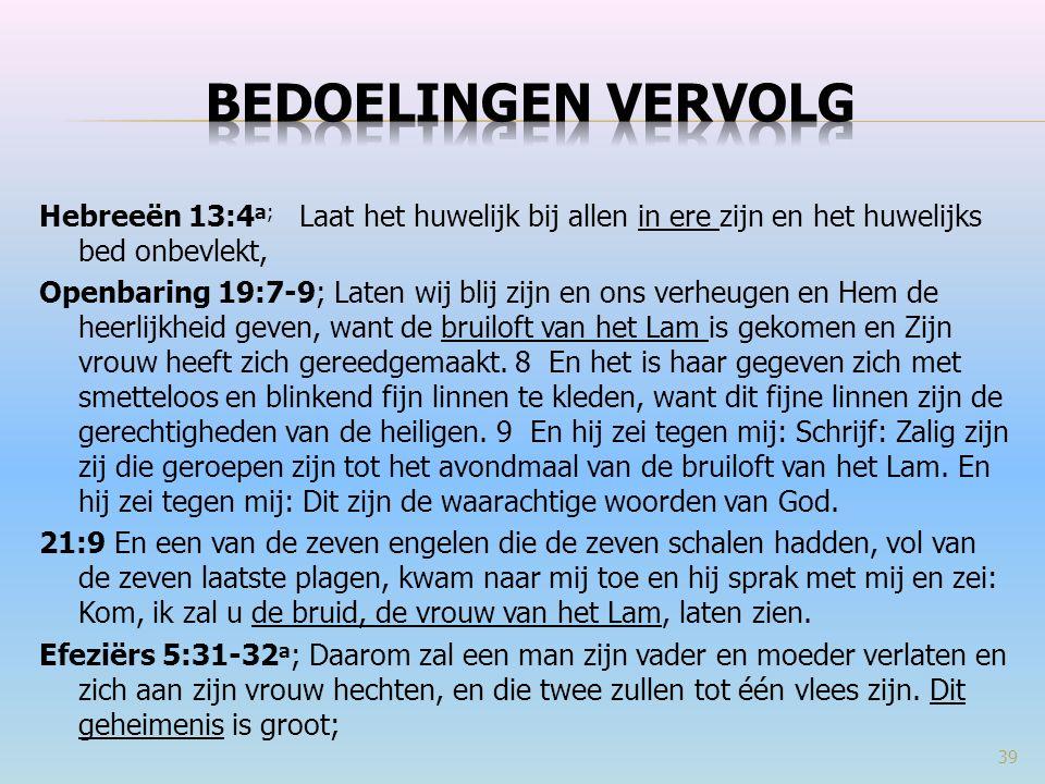 Hebreeën 13:4 a; Laat het huwelijk bij allen in ere zijn en het huwelijks bed onbevlekt, Openbaring 19:7-9; Laten wij blij zijn en ons verheugen en Hem de heerlijkheid geven, want de bruiloft van het Lam is gekomen en Zijn vrouw heeft zich gereedgemaakt.