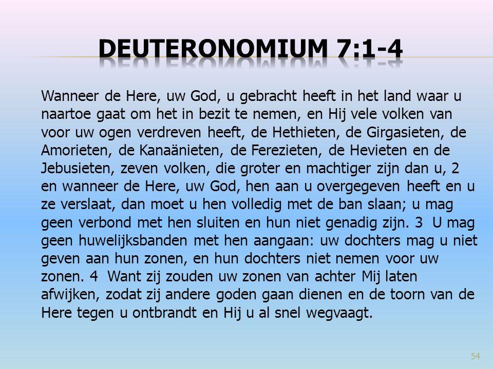 Wanneer de Here, uw God, u gebracht heeft in het land waar u naartoe gaat om het in bezit te nemen, en Hij vele volken van voor uw ogen verdreven heeft, de Hethieten, de Girgasieten, de Amorieten, de Kanaänieten, de Ferezieten, de Hevieten en de Jebusieten, zeven volken, die groter en machtiger zijn dan u, 2 en wanneer de Here, uw God, hen aan u overgegeven heeft en u ze verslaat, dan moet u hen volledig met de ban slaan; u mag geen verbond met hen sluiten en hun niet genadig zijn.