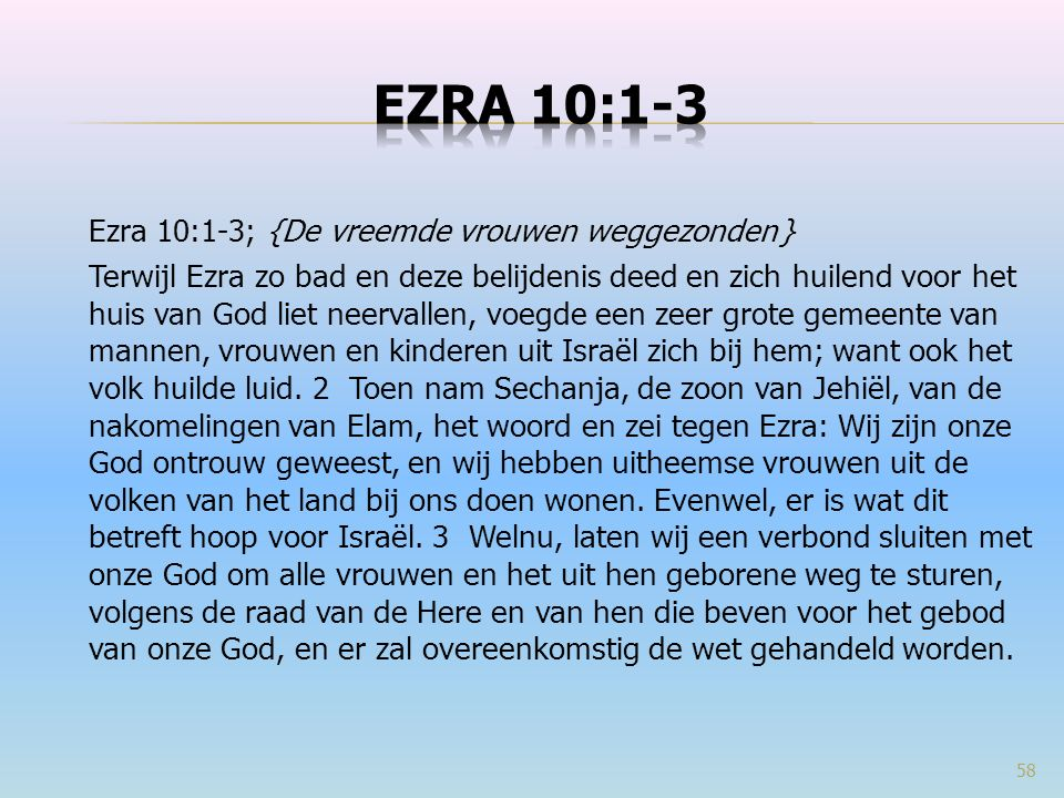 Ezra 10:1-3; {De vreemde vrouwen weggezonden } Terwijl Ezra zo bad en deze belijdenis deed en zich huilend voor het huis van God liet neervallen, voegde een zeer grote gemeente van mannen, vrouwen en kinderen uit Israël zich bij hem; want ook het volk huilde luid.