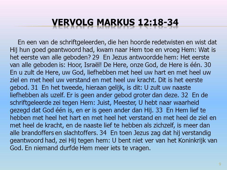 En een van de schriftgeleerden, die hen hoorde redetwisten en wist dat Hij hun goed geantwoord had, kwam naar Hem toe en vroeg Hem: Wat is het eerste van alle geboden.